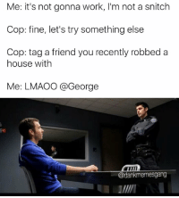 A (@dankmemesgang) gem: Me: it's not gonna work, I'm not a snitch  Cop: fine, let's try something else  Cop: tag a friend you recently robbed a  house with  Me: LMAO0 @George  @dankmemesgang A (@dankmemesgang) gem