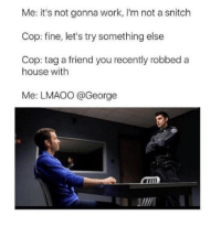 Try Something Else: Me: it's not gonna work, I'm not a snitch  Cop: fine, let's try something else  Cop: tag a friend you recently robbed a  house with  Me: LMAOO @George