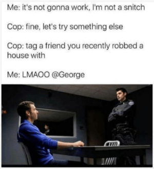memehumor:Ayy lmao: Me: it's not gonna work, I'm not a snitch  Cop: fine, let's try something else  Cop: tag a friend you recently robbed a  house with  Me: LMAO0 @George  MIN memehumor:Ayy lmao
