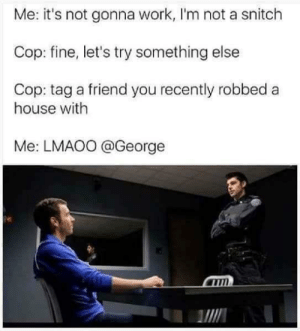 Dank, Memes, and Reddit: Me: it's not gonna work, I'm not a snitch  Cop: fine, let's try something else  Cop: tag a friend you recently robbed  house with  Me: LMAOO @George Would work with me too by GetMammt FOLLOW 4 MORE MEMES.