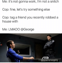 Lmaoo tag your dumbass friend (@dankmemesgang): Me: it's not gonna work, l'm not a snitch  Cop: fine, let's try something else  Cop: tag a friend you recently robbed a  house with  Me: LMAOO George  @dankmemesgang Lmaoo tag your dumbass friend (@dankmemesgang)