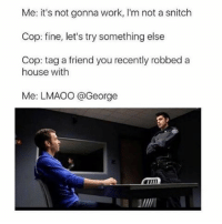 I adore this -L tumblrtextpost tumblr tumblrfunny tumblrcomedy textpost comedy me same funny haha hahaha relatable lol fandoms supernatural harrypotter youtube phandom allthehashtags sorryforthehashtags illstopnow: Me: it's not gonna work, l'm not a snitch  Cop: fine, let's try something else  Cop: tag a friend you recently robbed a  house with  Me: LMAOO @George I adore this -L tumblrtextpost tumblr tumblrfunny tumblrcomedy textpost comedy me same funny haha hahaha relatable lol fandoms supernatural harrypotter youtube phandom allthehashtags sorryforthehashtags illstopnow