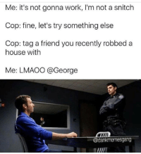 Try Something Else: Me: it's not gonna work, l'm not a snitch  Cop: fine, let's try something else  Cop: tag a friend you recently robbed a  house with  Me: LMAOO @George  @dankmemesgang