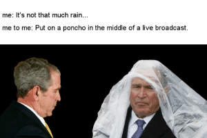 meirl #meirl #lmao: me: It's not that much rain...  me to me: Put on a poncho in the middle of a live broadcast meirl #meirl #lmao