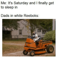 White, Dank Memes, and Reeboks: Me: It's Saturday and I finally get  to sleep in  Dads in white Reeboks: