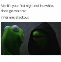 Funny, Meme, and Old: Me: It's your first night out in awhile,  don't go too hard  Inner me: Blackout 🎶hello darkness my old friend... @meme.w0rld 😂😂