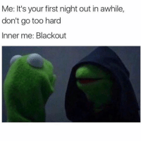 "Girl Memes, One, and Blackout: Me: It's your first night out in awhile,  don't go too hard  Inner me: Blackout Just going out for ""one drink"""