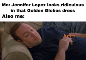 Tripping on Cheeto dust.: Me: Jennifer Lopez looks ridiculous  in that Golden Globes dress  Also me: Tripping on Cheeto dust.