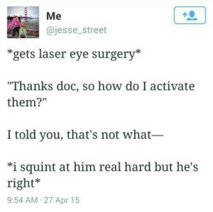 "How, Eye, and Laser: Me  @jesse_street  *gets laser eye surgery*  ""Thanks doc, so how do I activate  them?  I told you, that's not what-  *i squint at him real hard but he's  right*  9:54 AM 27 Apr 15 My first dumperino part 2"
