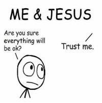 sure: ME & JESUS  Are you sure  everything will  Trust me.  be ok?