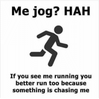 Memes, Run, and Running: Me jog? HAH  If you see me running you  better run too because  something is chasing me Knees to chest muthafucka 💨🏃 you ask questions if you want. I only gotta be faster than you. And I might trip you fuckyafeelings