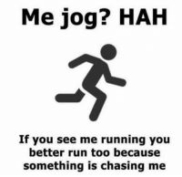 Dank, Run, and Chase: Me jog? HAH  If you see me running you  better run too because  something is chasing me