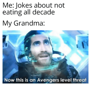 Now I'm too full: Me: Jokes about not  eating all decade  My Grandma:  Now this is an Avengers level threat Now I'm too full