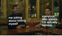 Who, Serious, and Everyone: me joking  about killing  myself  everyone  who knows  i'm actually  serious