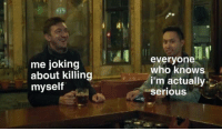 MeIRL, Who, and Serious: me joking  about killing  myself  everyone  who knows  i'm actually  serious meirl