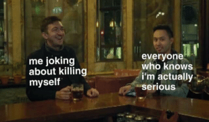 meirl by GregorF92 MORE MEMES: me joking  about killing  myself  everyone  who knows  i'm actually  serious meirl by GregorF92 MORE MEMES