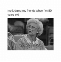 Prostitute 😚: me judging my friends when i'm 80  years old  You look like a prostitute Prostitute 😚
