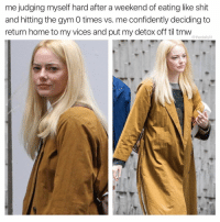 Gym, Memes, and Shit: me judging myself hard after a weekend of eating like shit  and hitting the gym 0 times vs. me confidently deciding to  return home to my vices and put my detox off til tmvw  @thedailylit Maybe I'll start tmw, mostly likely not tho.