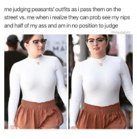 Ass, Memes, and Business: me judging peasants' outfits as i pass them on the  street vs. me when i realize they can prob see my nips  and half of my ass and am in no position to judge  @thedailylit Back to minding my business.