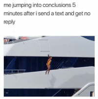 Memes, Text, and Tag Someone: me jumping into conclusions 5  minutes after i send a text and get no  reply Tag someone