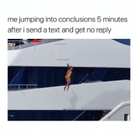 Text, Girl Memes, and Reply: me jumping into conclusions 5 minutes  after i send a text and get no reply always