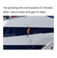 Wheeee! @confessionsofablonde goodgirlwithbadthoughts 💅🏼: me jumping into conclusions 5 minutes  after i send a text and get no reply Wheeee! @confessionsofablonde goodgirlwithbadthoughts 💅🏼