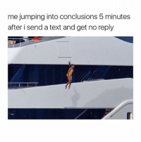 Text, Girl Memes, and Reply: me jumping into conclusions 5 minutes  after i send a text and get no reply Accurate