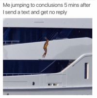 Bruh, Ctfu, and Dank: Me jumping to conclusions 5 mins after  I send a text and get no reply Me lol 😂   ⁶𓅓 ➫➫ Follow @insanegirlfriend for more posts ❤️ - - - Petty Savage Ctfu ItsLit Bruh NiggasBeLike BitchesBeLike Turnt Lmao NoChill NoManners Turnup NoFucksGiven Pokemongo Relatable TheStruggleisreal ThugLife LitAf FunnyShit SavageAf PettyAf HoodComedy Lit ComePartyOnaRealPage Banter funnyaf Whodidthis Dankmemes Memes Dank