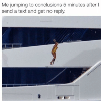 Texting, Text, and Girl Memes: Me jumping to conclusions 5 minutes after  send a text and get no reply.