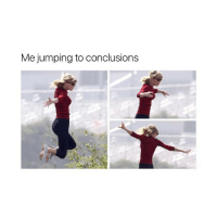 Girl Memes, Day, and All: Me jumping to conclusions All day