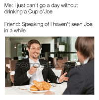What's in the cup? - - - haha lit vapenation FunnyShit savage rns life love vape vapegod pokemon lgbtq kms smh canada memes meme memelord imdead ayylmao fuckedupiftrue: Me: just can't go a day without  drinking a Cup o Joe  Friend: Speaking of l haven't seen Joe  in a while  gogomermes What's in the cup? - - - haha lit vapenation FunnyShit savage rns life love vape vapegod pokemon lgbtq kms smh canada memes meme memelord imdead ayylmao fuckedupiftrue
