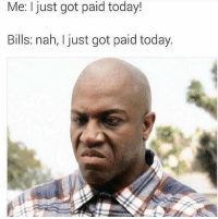 Memes, Wshh, and Today: Me: just got paid today!  Bills: nah, I just got paid today. Deadass...💵😳😩 WSHH
