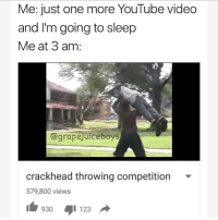 Crackhead, God, and youtube.com: Me: just one more YouTube video  and I'm going to sleep  Me at 3 am:  @grapejuiceboys  crackhead throwing competition  579,800 views  1123 @god end us all