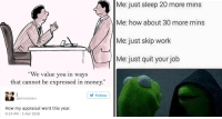 "Memes, Money, and The Office: Me: just sleep 20 more mins  Me: how about 30 more mins  Me: just skip work  Me: just quit your job  ""We value you in ways  that cannot be expressed in money.""  Follow  @intrinsiclutter  How my appraisal went this year.  8:14 AM-5 Apr 2016 memehumor:  15 Professional Memes For The Office Worker Who's Dead Inside"