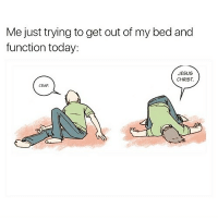 Funny, Jesus, and Today: Me just trying to get out of my bed and  function today:  JESUS  CHRIST  CRAP I'm already thinking about going to bed tonight @sobasicicanteven 😩😴😂 @sobasicicanteven @sobasicicanteven