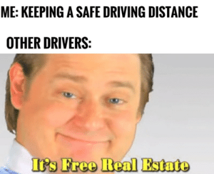 Downsides of driving safely by Ketrel CLICK HERE 4 MORE MEMES.: ME: KEEPING A SAFE DRIVING DISTANCE  OTHER DRIVERS:  It's Free Real Estate Downsides of driving safely by Ketrel CLICK HERE 4 MORE MEMES.