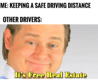 "<p>Downsides of driving safely via /r/memes <a href=""https://ift.tt/2rM6NRE"">https://ift.tt/2rM6NRE</a></p>: ME: KEEPING A SAFE DRIVING DISTANCE  OTHER DRIVERS  's Free Real Estato <p>Downsides of driving safely via /r/memes <a href=""https://ift.tt/2rM6NRE"">https://ift.tt/2rM6NRE</a></p>"