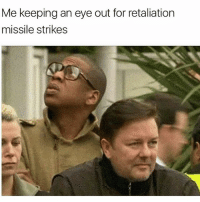 Memes, Fuck, and 🤖: Me keeping an eye out for retaliation  missile strikes The fuck..😑😂😂 (Swipe)