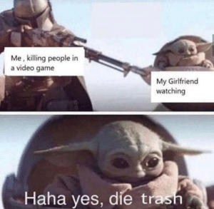 Should I buy this meme? via /r/MemeEconomy https://ift.tt/2EUQHMF: Me, killing people in  a video game  My Girlfriend  watching  Haha yes, die trash Should I buy this meme? via /r/MemeEconomy https://ift.tt/2EUQHMF
