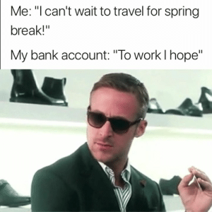 "Too true 😂: Me: ""l can't wait to travel for spring  break!""  My bank account: ""To work l hope"" Too true 😂"