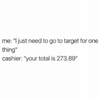 """Memes, Target, and 🤖: me: """"l just need to go to target for one  thing  cashier: """"your total is 273.89"""" SCUSE??? 😩💯"""