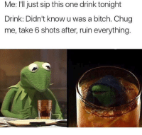 Bitch, Blackpeopletwitter, and Funny: Me: l just sip this one drink tonight  Drink: Didn't know u was a bitch. Chug  me, take 6 shots after, ruin everything I aint alcoholic. Im turnt up #meme #funny #blackpeopletwitter #lmao