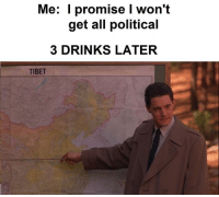 Drinking, Facebook, and Meme: Me: l promise I won't  get all political  3 DRINKS LATER  TIBET another diamond from Meme Special Agent Bob Kroll https://www.facebook.com/photo.php?fbid=10102566762384658&set=o.100907570289331&type=3&theater
