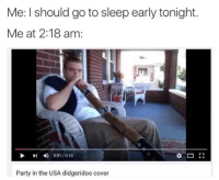 Usa Memes: Me: l should go to sleep early tonight.  Me at 2:18 am:  D 0:01 /0:18  Party in the USA didgeridoo cover