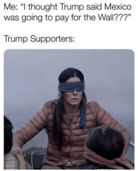 "Y'all trump supporters wildin' (via /r/BlackPeopleTwitter): Me: ""l thought Trump said Mexico  was going to pay for the Wall???""  Trump Supporters: Y'all trump supporters wildin' (via /r/BlackPeopleTwitter)"