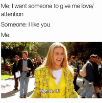 Girl Memes, Wanted, and Down: Me: l want someone to give me love/  attention  Someone I like you  Me  Ugh! As if! @theladbible is hands down the best account on Instagram