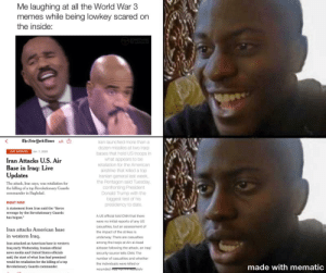 "My first meme!: Me laughing at all the World War 3  memes while being lowkey scared on  the inside:  STLA SOMETHING  L0/TO LAUGH AT  The New York Eimes  O  AA  Iran launched more than a  dozen missiles at two Iraqi  bases that hold US troops in  what appears to be  LIVE UPDATES  Jan. 7, 2020  Iran Attacks U.S. Air  Base in Iraq: Live  Updates  retaliation for the American  airstrike that killed a top  Iranian general last week,  the Pentagon said Tuesday,  confronting President  Donald Trump with the  biggest test of his  presidency to date.  The attack, Iran says, was retaliation for  the killing of a top Revolutionary Guards  commander in Baghdad.  RIGHT NOW  A statement from Iran said the ""fierce  revenge by the Revolutionary Guards  has begun.""  A US official told CNN that there  were no initial reports of any US  casualties, but an assessment of  Iran attacks American base  the impact of the strikes is  in western Iraq.  underway. There are casualties  among the Iraqis at Ain al-Asad  airbase following the attack, an Iraqi  Iran attacked an American base in western  Iraq early Wednesday, Iranian official  news media and United States officials  said, the start of what Iran had promised  would be retaliation for the killing of a top  security source tells CNN. The  number of casualties and whether  the individuals were killed or  made with mematic  Revolutionary Guards commander.  wounded waS TIOI meutatelv My first meme!"