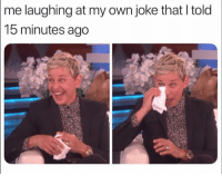 Funny, Own, and Laughing: me laughing at my own joke that I told  15 minutes ago 😩