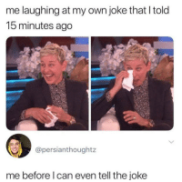 Yes, Can, and Own: me laughing at my own joke that I told  15 minutes ago  @persianthoughtz  me before l can even tell the joke Yes as always