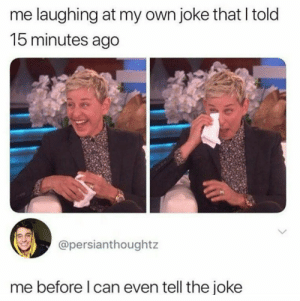 Can, Own, and Laughing: me laughing at my own joke that I told  15 minutes ago  @persianthoughtz  me before I can even tell the joke